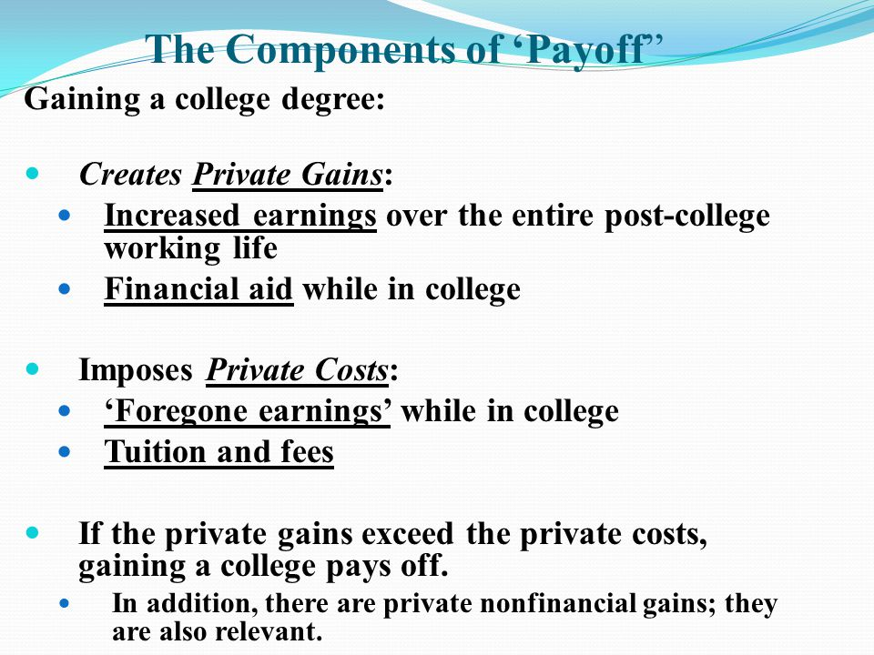 The Components of 'Payoff Gaining a college degree: Creates Private Gains: Increased earnings over the entire post-college working life Financial aid while in college Imposes Private Costs: 'Foregone earnings' while in college Tuition and fees If the private gains exceed the private costs, gaining a college pays off.