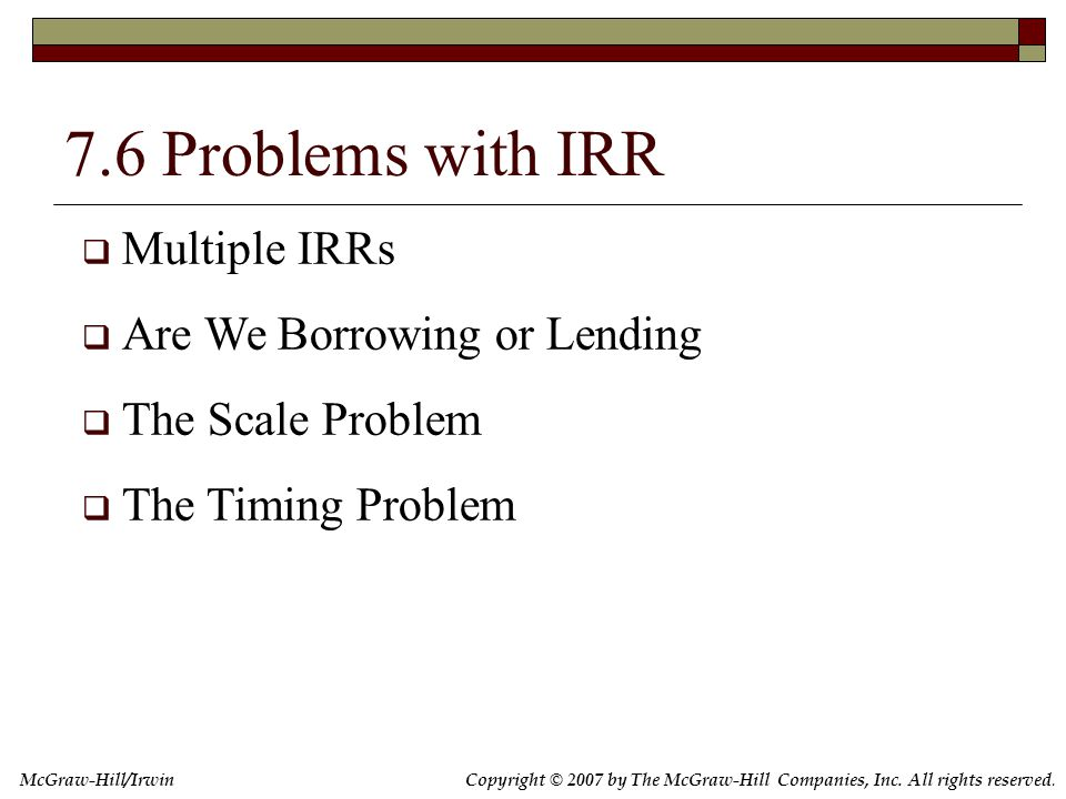 Copyright © 2007 by The McGraw-Hill Companies, Inc. All rights reserved. McGraw-Hill/Irwin 7.6 Problems with IRR  Multiple IRRs  Are We Borrowing or