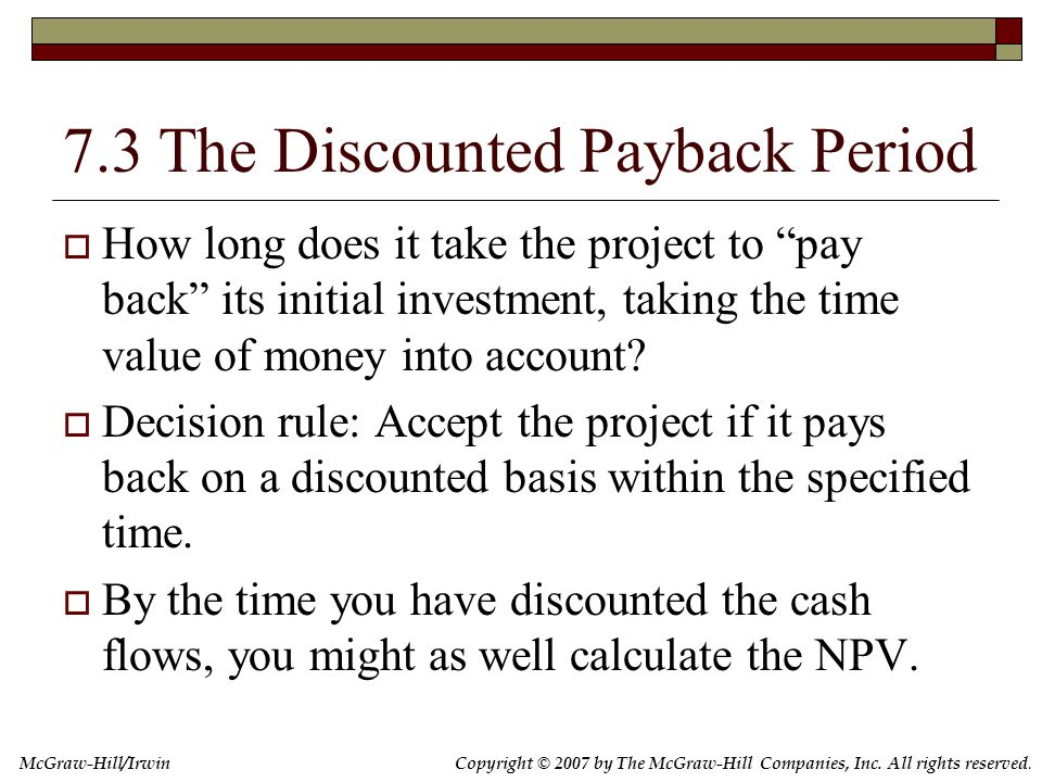 Copyright © 2007 by The McGraw-Hill Companies, Inc. All rights reserved. McGraw-Hill/Irwin 7.3 The Discounted Payback Period  How long does it take t