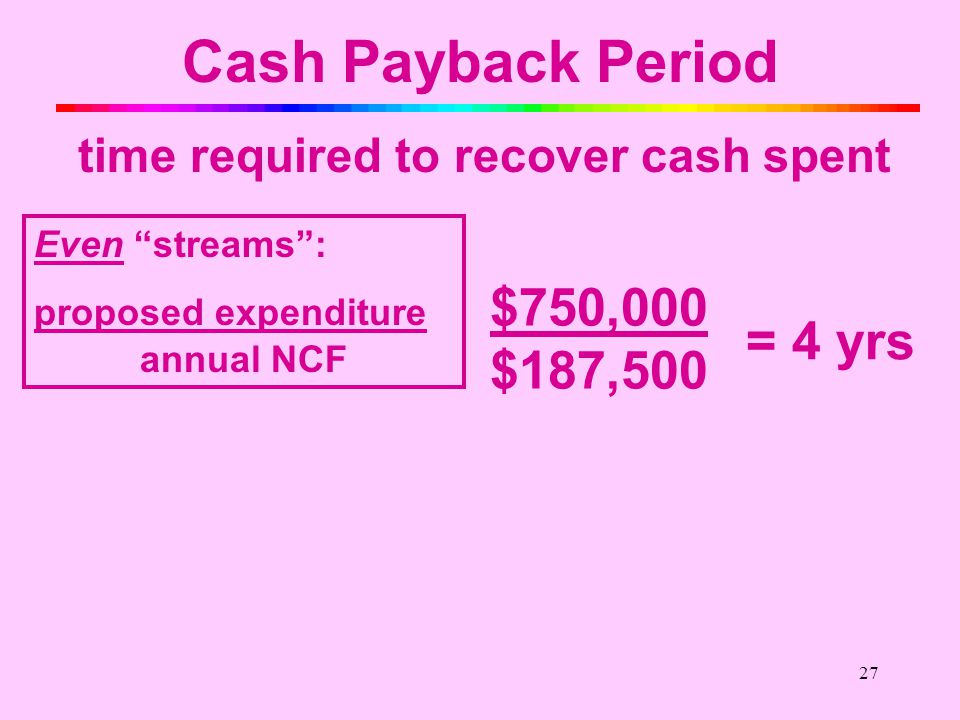 26 Cash Payback Period time required to recover cash spent Even streams : proposed expenditure annual NCF Uneven streams : sum annual NCFs until cumulative sum = investment EVEN Streams