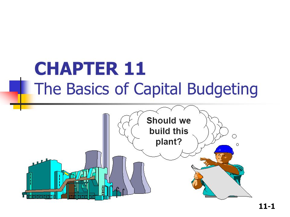 11-1 CHAPTER 11 The Basics of Capital Budgeting Should we build this plant