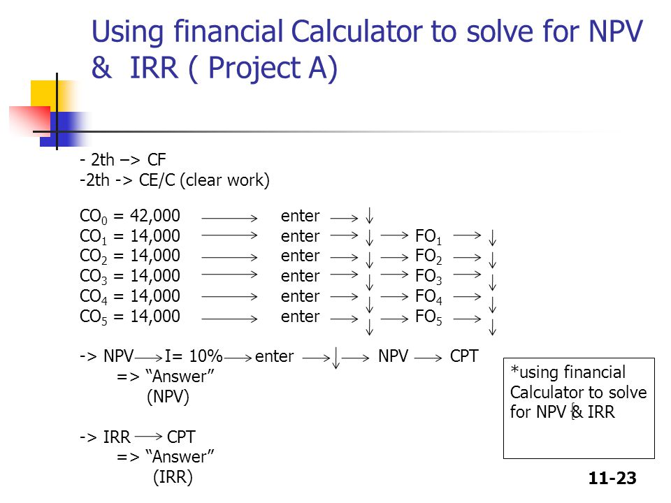 11-23 Using financial Calculator to solve for NPV & IRR ( Project A) - 2th –> CF -2th -> CE/C (clear work) CO 0 = 42,000 enter CO 1 = 14,000 enter FO 1 CO 2 = 14,000 enter FO 2 CO 3 = 14,000enterFO 3 CO 4 = 14,000enterFO 4 CO 5 = 14,000enter FO 5 -> NPV I= 10% enter NPV CPT => Answer (NPV) -> IRR CPT => Answer (IRR) *using financial Calculator to solve for NPV & IRR