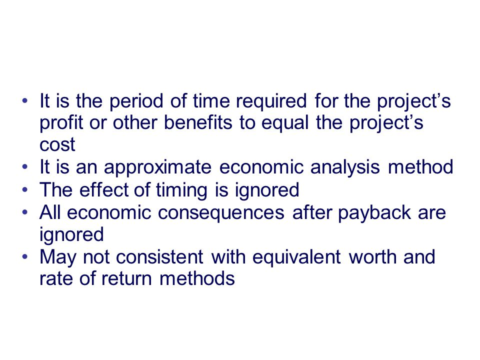 Copyright Oxford University Press 2009 It is the period of time required for the project's profit or other benefits to equal the project's cost It is an approximate economic analysis method The effect of timing is ignored All economic consequences after payback are ignored May not consistent with equivalent worth and rate of return methods Payback Period