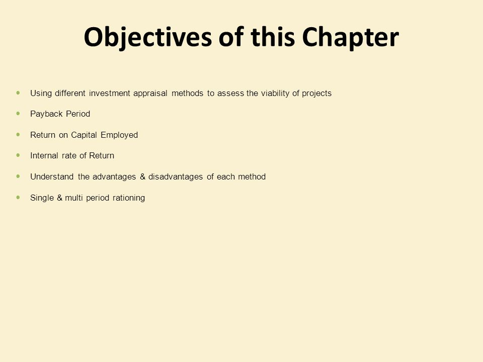 Objectives of this Chapter Using different investment appraisal methods to assess the viability of projects Payback Period Return on Capital Employed
