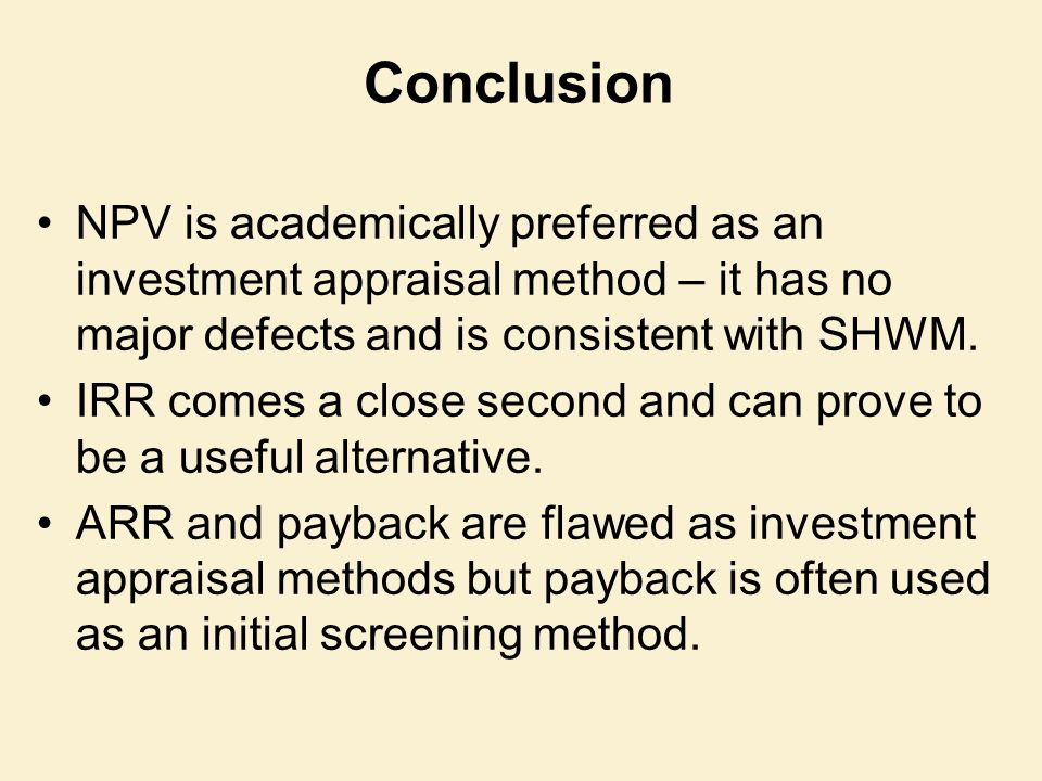 Conclusion NPV is academically preferred as an investment appraisal method – it has no major defects and is consistent with SHWM. IRR comes a close se