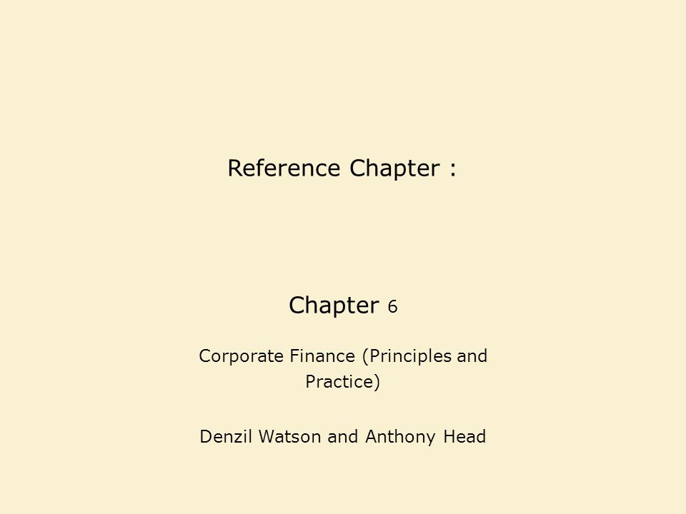 Reference Chapter : Chapter 6 Corporate Finance (Principles and Practice) Denzil Watson and Anthony Head