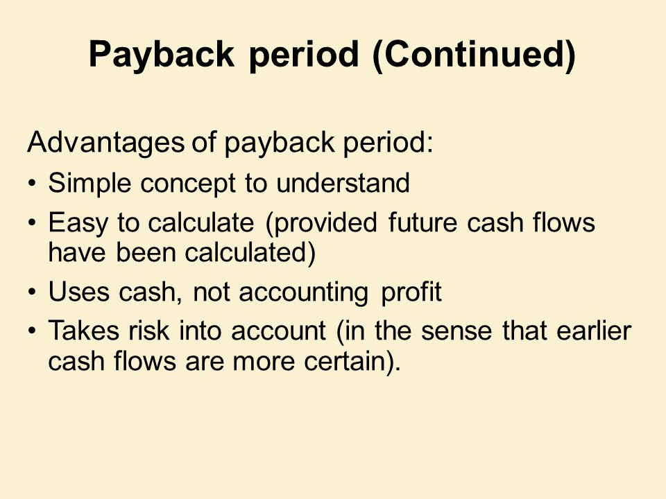 Advantages of payback period: Simple concept to understand Easy to calculate (provided future cash flows have been calculated) Uses cash, not accounti