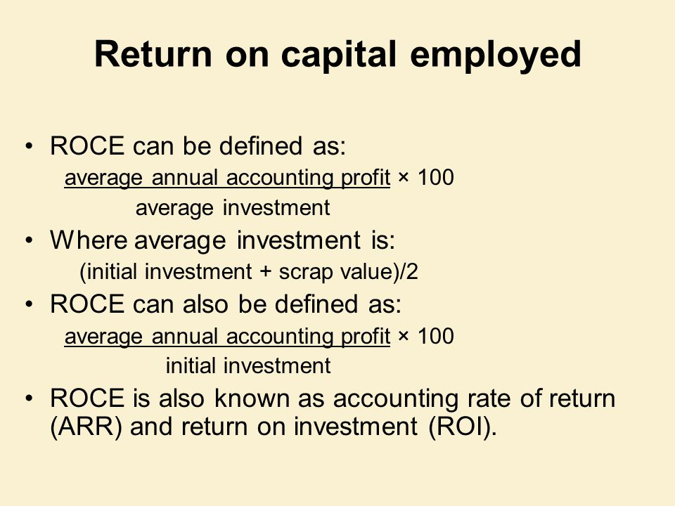 Return on capital employed ROCE can be defined as: average annual accounting profit × 100 average investment Where average investment is: (initial inv
