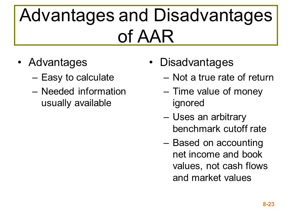 8-23 Advantages and Disadvantages of AAR Advantages –Easy to calculate –Needed information usually available Disadvantages –Not a true rate of return –Time value of money ignored –Uses an arbitrary benchmark cutoff rate –Based on accounting net income and book values, not cash flows and market values