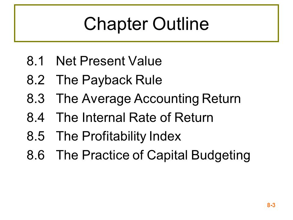 8-3 Chapter Outline 8.1Net Present Value 8.2The Payback Rule 8.3The Average Accounting Return 8.4The Internal Rate of Return 8.5The Profitability Index 8.6The Practice of Capital Budgeting