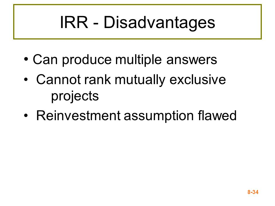 8-34 IRR - Disadvantages Can produce multiple answers Cannot rank mutually exclusive projects Reinvestment assumption flawed