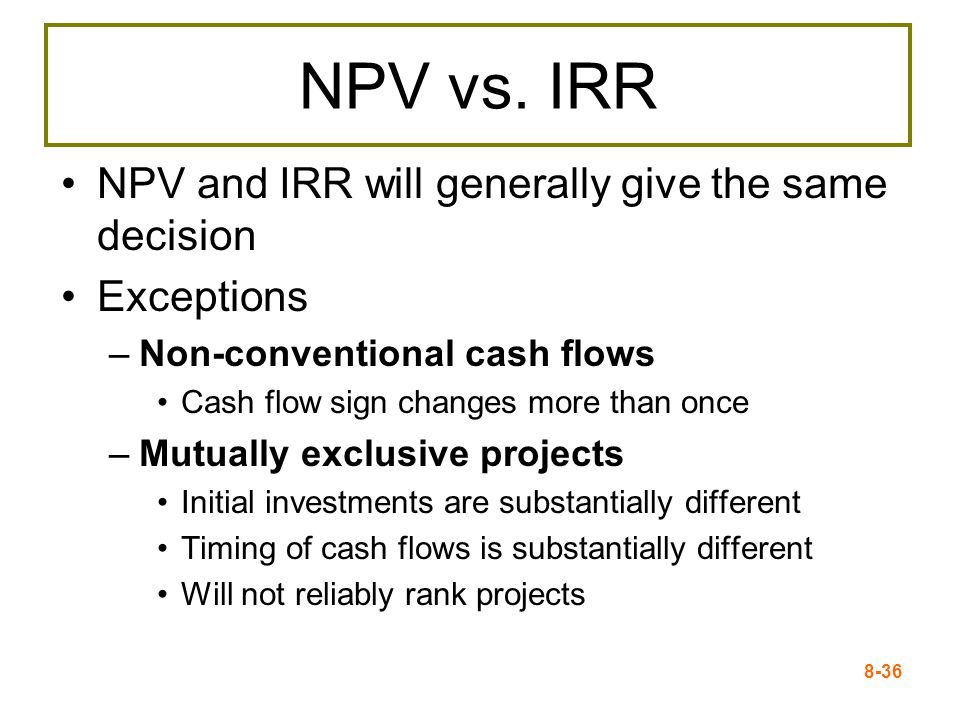 8-36 NPV vs. IRR NPV and IRR will generally give the same decision Exceptions –Non-conventional cash flows Cash flow sign changes more than once –Mutu