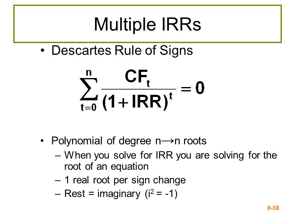 8-38 Multiple IRRs Descartes Rule of Signs Polynomial of degree n → n roots –When you solve for IRR you are solving for the root of an equation –1 real root per sign change –Rest = imaginary (i 2 = -1)