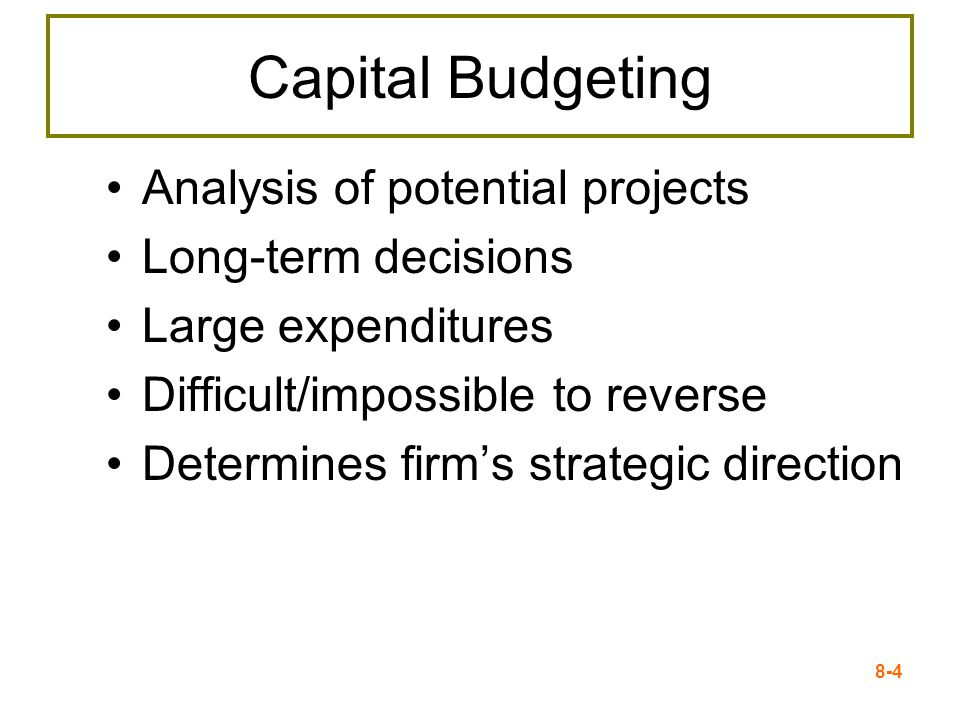 8-4 Capital Budgeting Analysis of potential projects Long-term decisions Large expenditures Difficult/impossible to reverse Determines firm's strategic direction