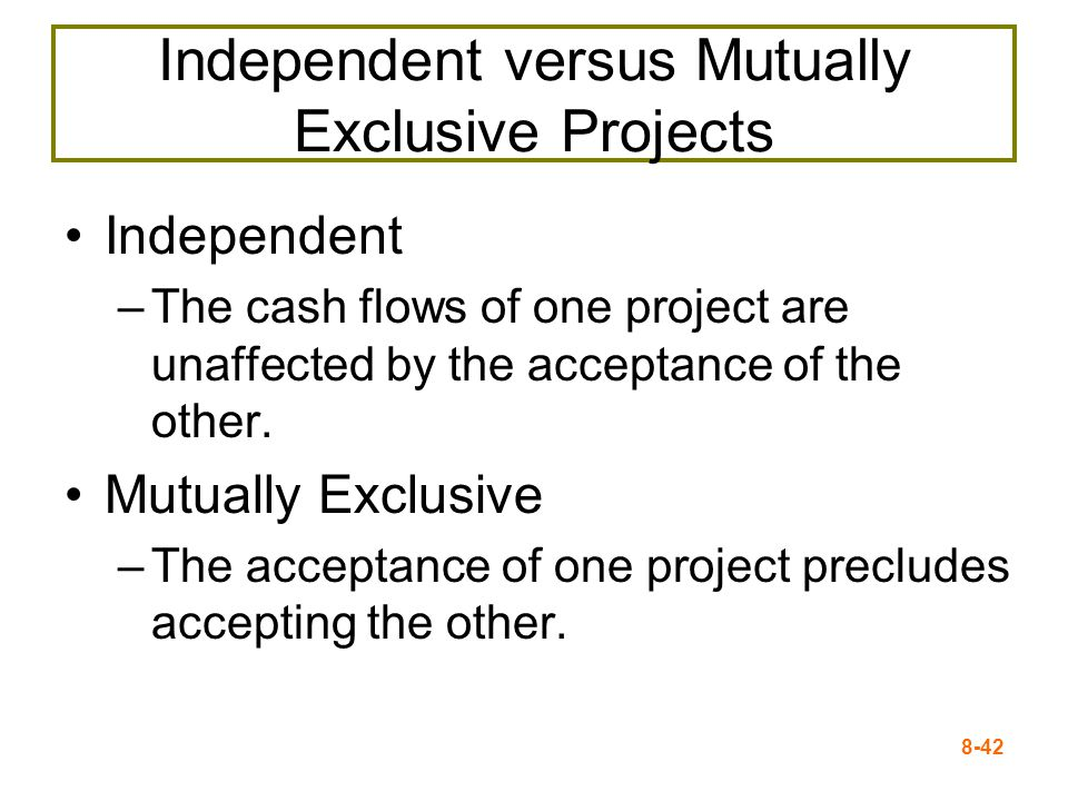 8-42 Independent versus Mutually Exclusive Projects Independent –The cash flows of one project are unaffected by the acceptance of the other.