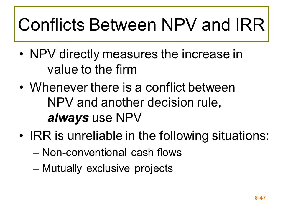 8-47 Conflicts Between NPV and IRR NPV directly measures the increase in value to the firm Whenever there is a conflict between NPV and another decision rule, always use NPV IRR is unreliable in the following situations: –Non-conventional cash flows –Mutually exclusive projects