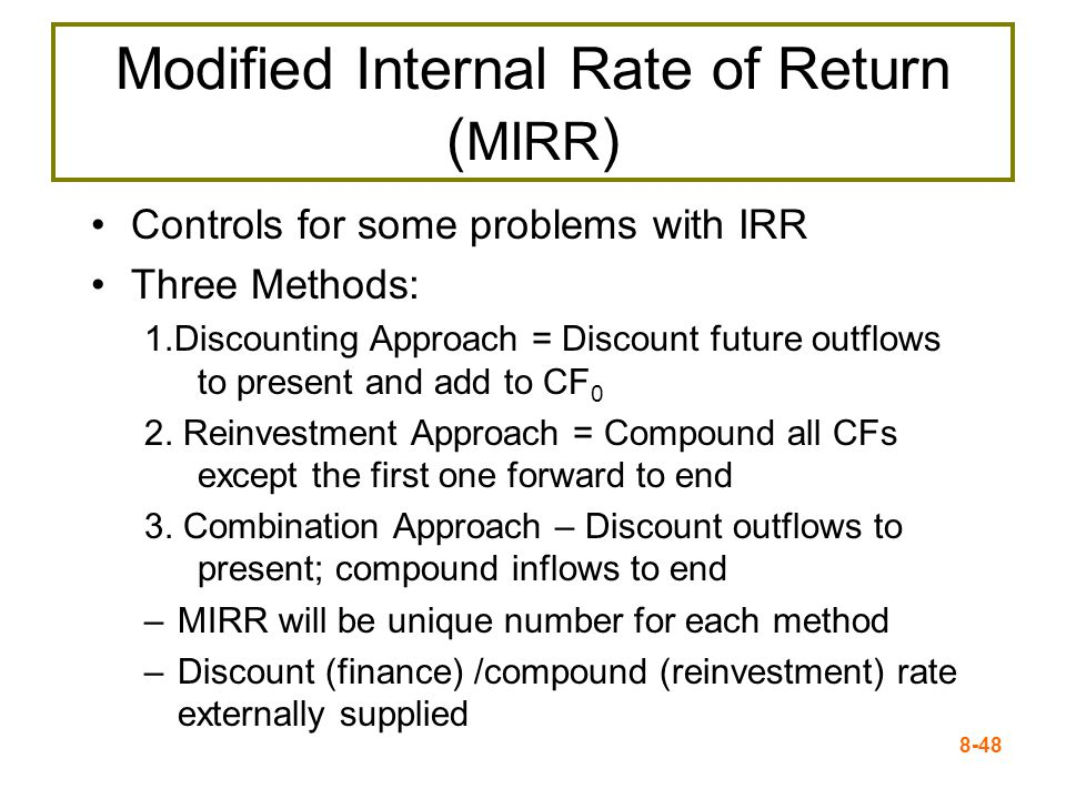 8-48 Modified Internal Rate of Return ( MIRR ) Controls for some problems with IRR Three Methods: 1.Discounting Approach = Discount future outflows to present and add to CF 0 2.