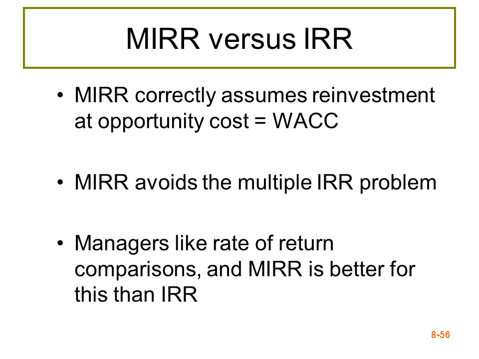 8-56 MIRR versus IRR MIRR correctly assumes reinvestment at opportunity cost = WACC MIRR avoids the multiple IRR problem Managers like rate of return comparisons, and MIRR is better for this than IRR