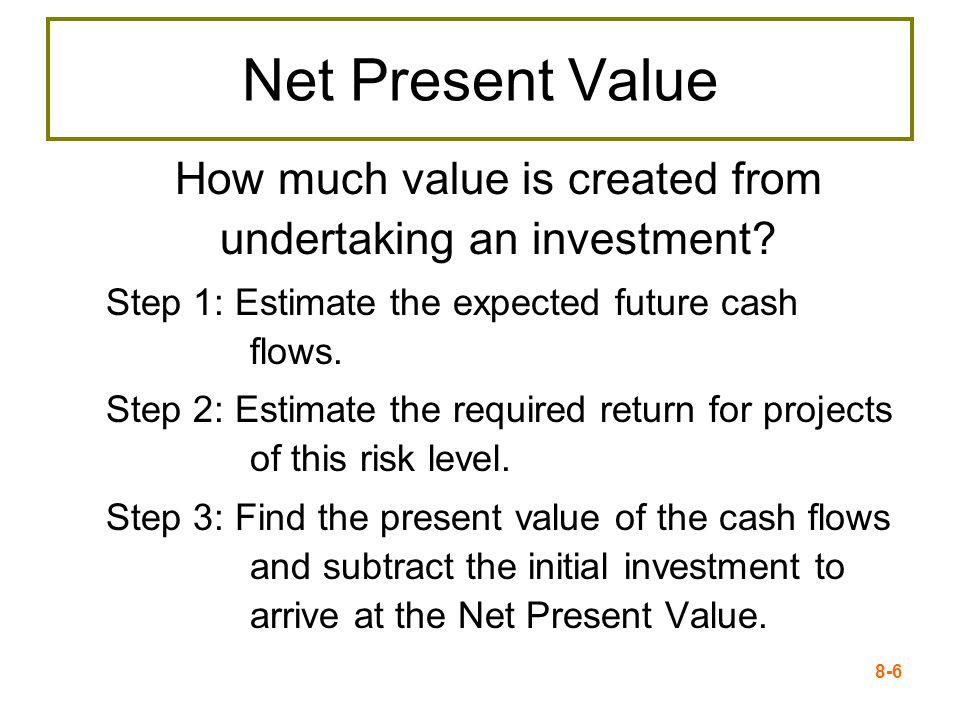 8-6 Net Present Value How much value is created from undertaking an investment.