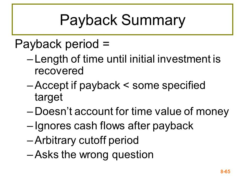 8-65 Payback Summary Payback period = –Length of time until initial investment is recovered –Accept if payback < some specified target –Doesn't account for time value of money –Ignores cash flows after payback –Arbitrary cutoff period –Asks the wrong question