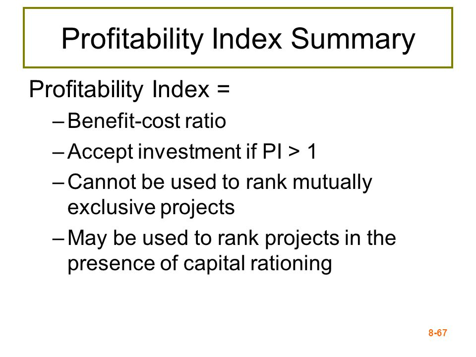 8-67 Profitability Index Summary Profitability Index = –Benefit-cost ratio –Accept investment if PI > 1 –Cannot be used to rank mutually exclusive projects –May be used to rank projects in the presence of capital rationing