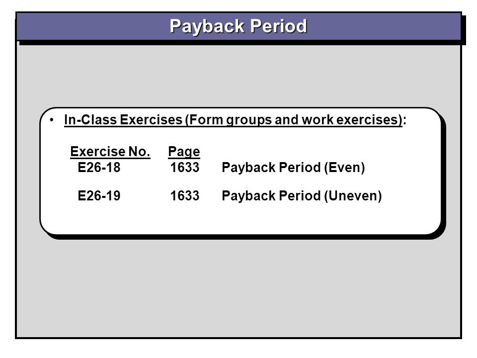 Payback Period In-Class Exercises (Form groups and work exercises): Exercise No. Page E26-18 1633 Payback Period (Even) E26-19 1633 Payback Period (Un