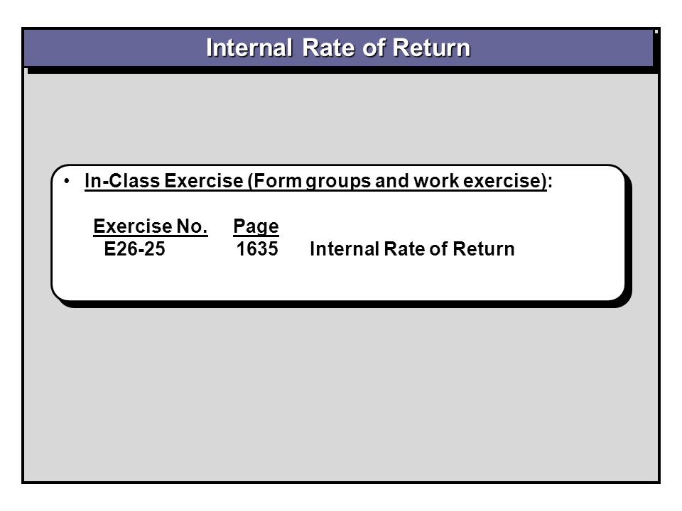 In-Class Exercise (Form groups and work exercise): Exercise No. Page E26-25 1635 Internal Rate of Return In-Class Exercise (Form groups and work exerc