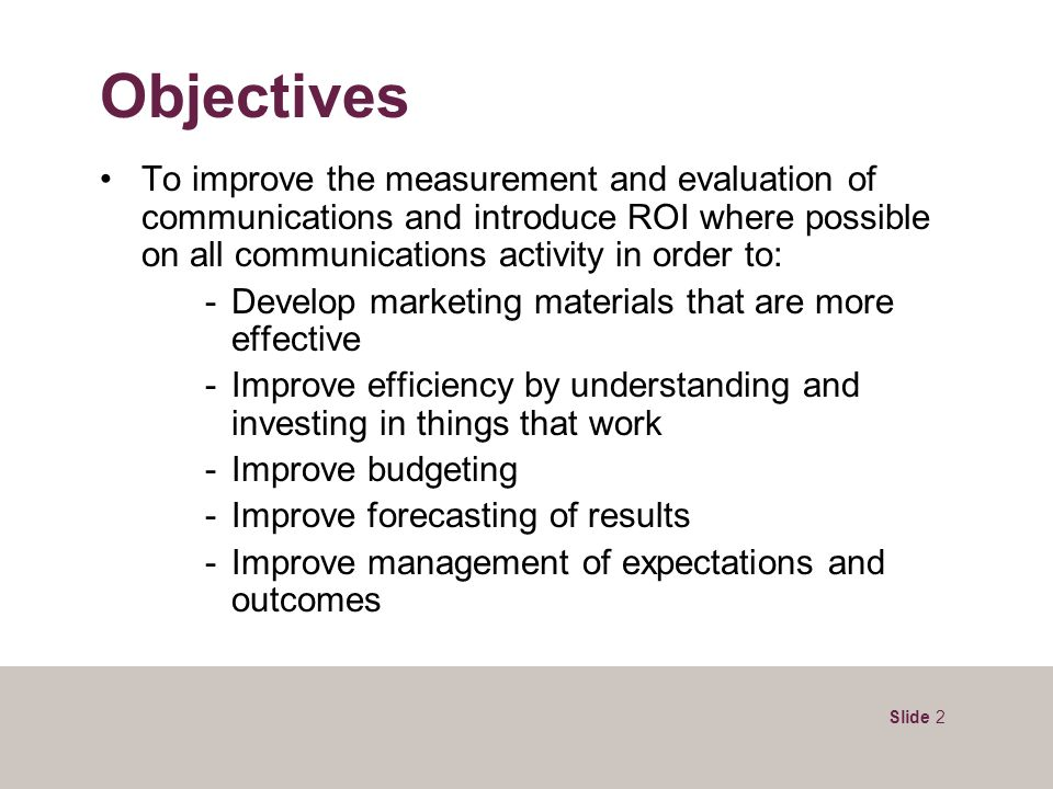 Slide 2 Objectives To improve the measurement and evaluation of communications and introduce ROI where possible on all communications activity in orde