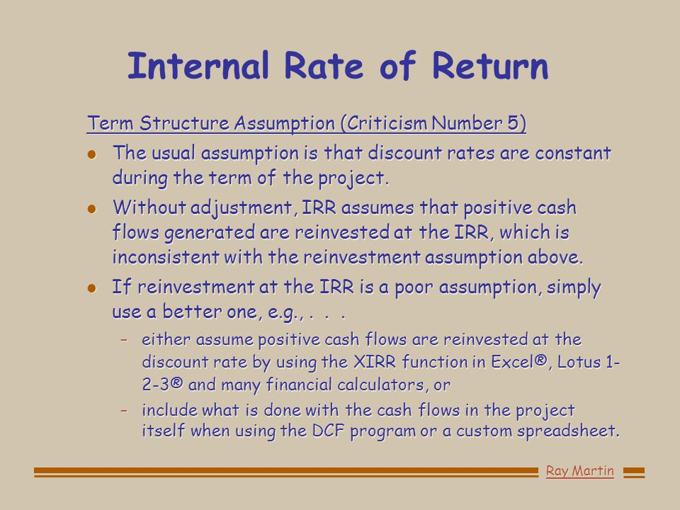 Internal Rate of Return Term Structure Assumption (Criticism Number 5) l The usual assumption is that discount rates are constant during the term of the project.