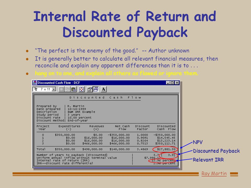 Ray Martin Internal Rate of Return and Discounted Payback l The perfect is the enemy of the good. -- Author unknown l It is generally better to calculate all relevant financial measures, then reconcile and explain any apparent differences than it is to...