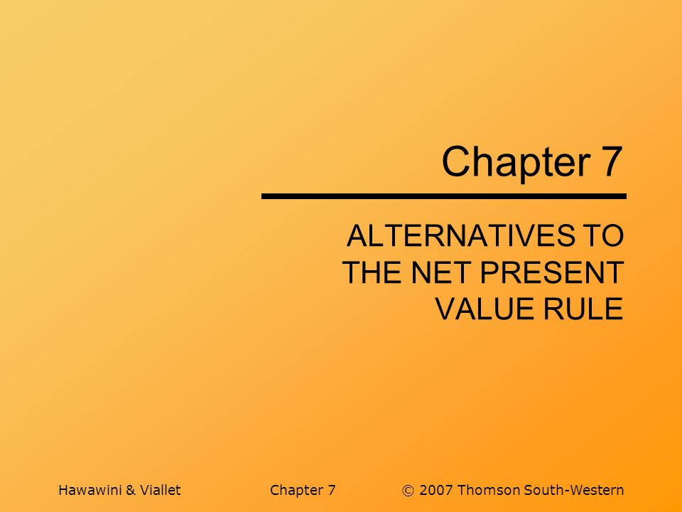 Hawawini & VialletChapter 7© 2007 Thomson South-Western Chapter 7 ALTERNATIVES TO THE NET PRESENT VALUE RULE