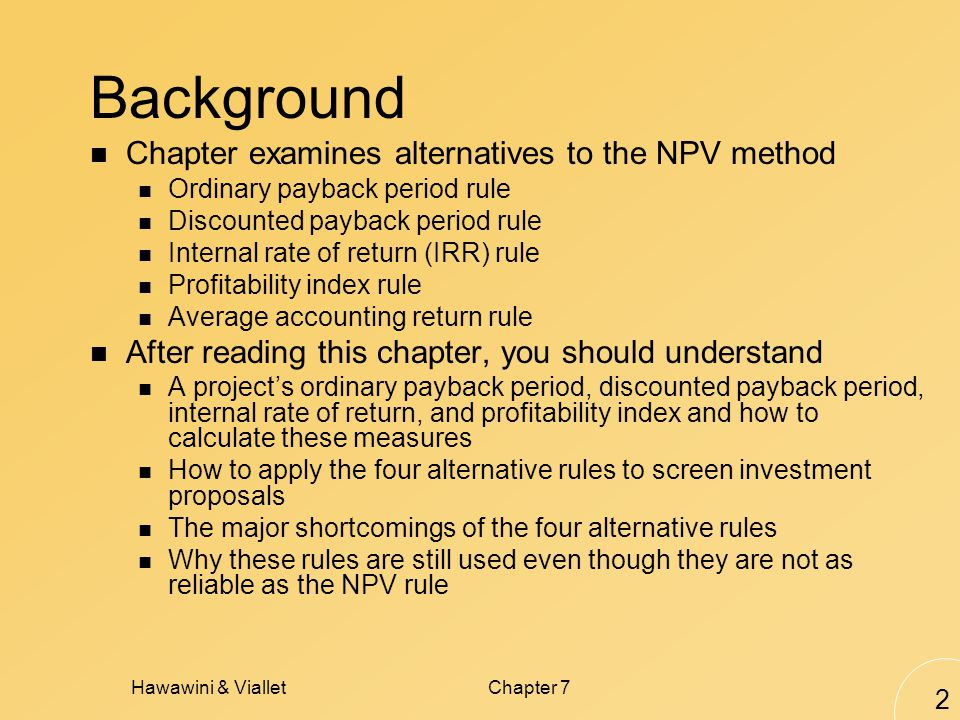 Hawawini & VialletChapter 7 2 Background Chapter examines alternatives to the NPV method Ordinary payback period rule Discounted payback period rule Internal rate of return (IRR) rule Profitability index rule Average accounting return rule After reading this chapter, you should understand A project's ordinary payback period, discounted payback period, internal rate of return, and profitability index and how to calculate these measures How to apply the four alternative rules to screen investment proposals The major shortcomings of the four alternative rules Why these rules are still used even though they are not as reliable as the NPV rule