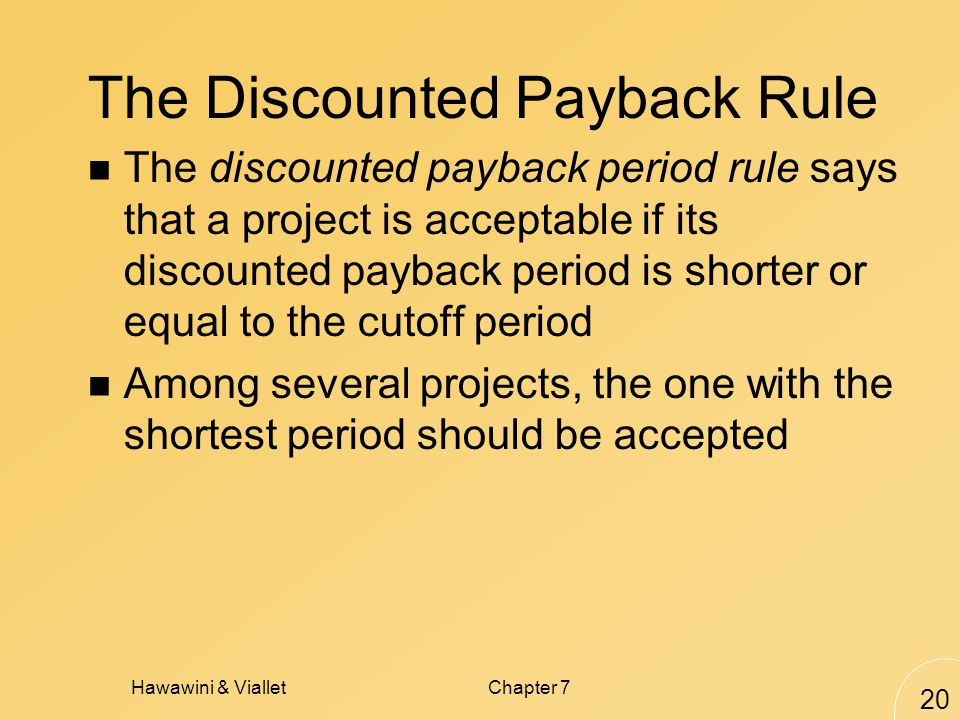 Hawawini & VialletChapter 7 20 The Discounted Payback Rule The discounted payback period rule says that a project is acceptable if its discounted payback period is shorter or equal to the cutoff period Among several projects, the one with the shortest period should be accepted