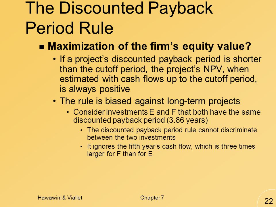 Hawawini & VialletChapter 7 22 The Discounted Payback Period Rule Maximization of the firm's equity value.