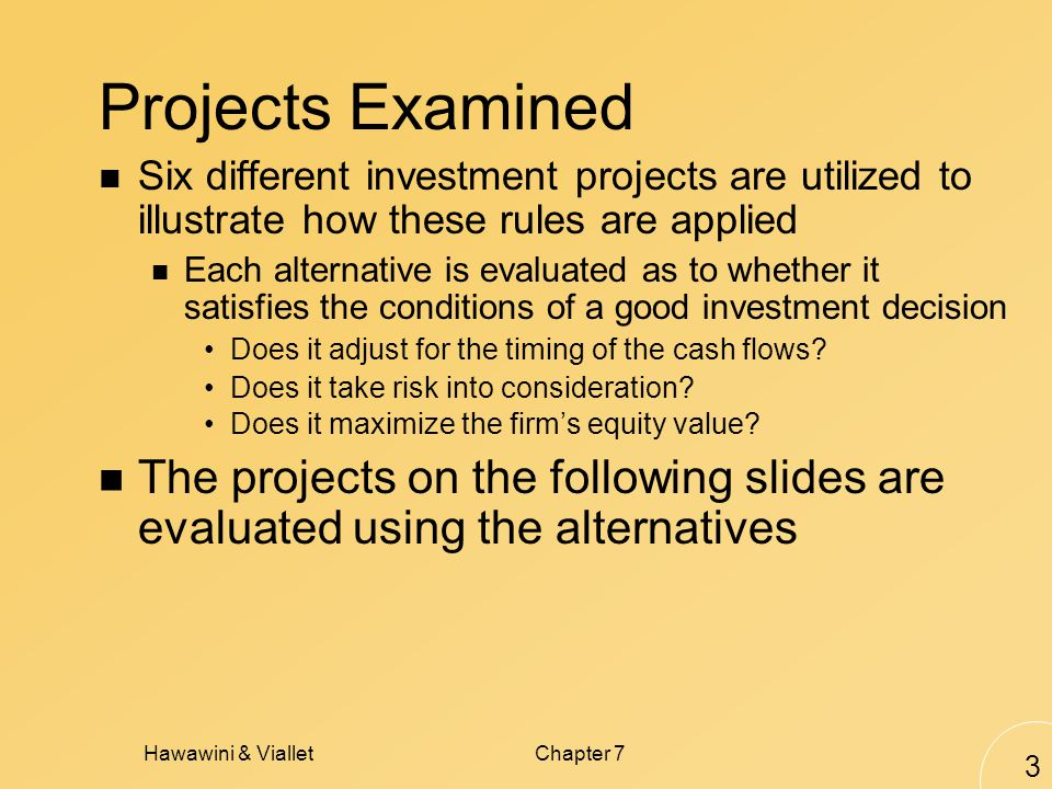 Hawawini & VialletChapter 7 3 Projects Examined Six different investment projects are utilized to illustrate how these rules are applied Each alternative is evaluated as to whether it satisfies the conditions of a good investment decision Does it adjust for the timing of the cash flows.