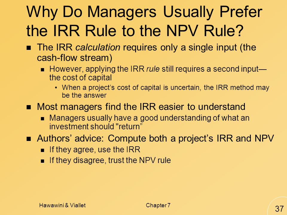 Hawawini & VialletChapter 7 37 Why Do Managers Usually Prefer the IRR Rule to the NPV Rule.