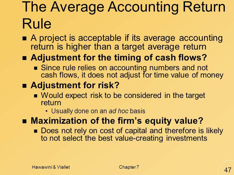 Hawawini & VialletChapter 7 47 The Average Accounting Return Rule A project is acceptable if its average accounting return is higher than a target average return Adjustment for the timing of cash flows.
