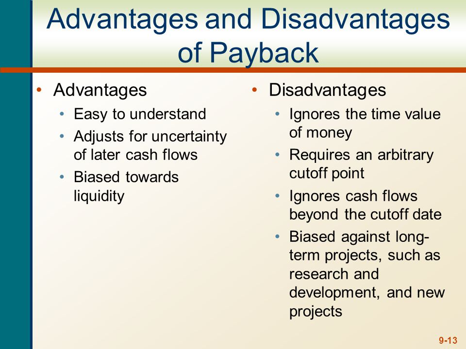 9-13 Advantages and Disadvantages of Payback Advantages Easy to understand Adjusts for uncertainty of later cash flows Biased towards liquidity Disadv