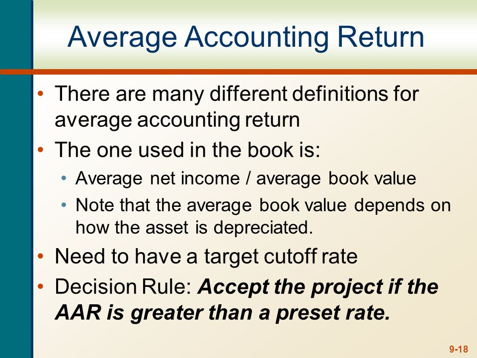 9-18 Average Accounting Return There are many different definitions for average accounting return The one used in the book is: Average net income / av