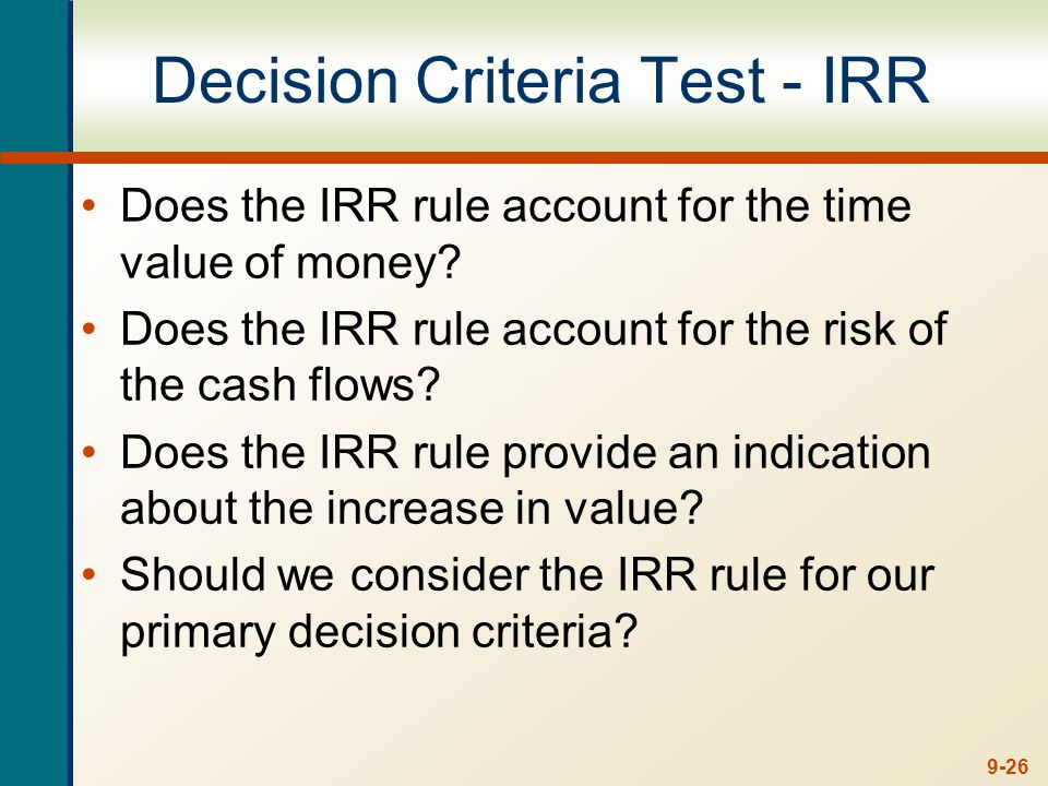 9-26 Decision Criteria Test - IRR Does the IRR rule account for the time value of money? Does the IRR rule account for the risk of the cash flows? Doe