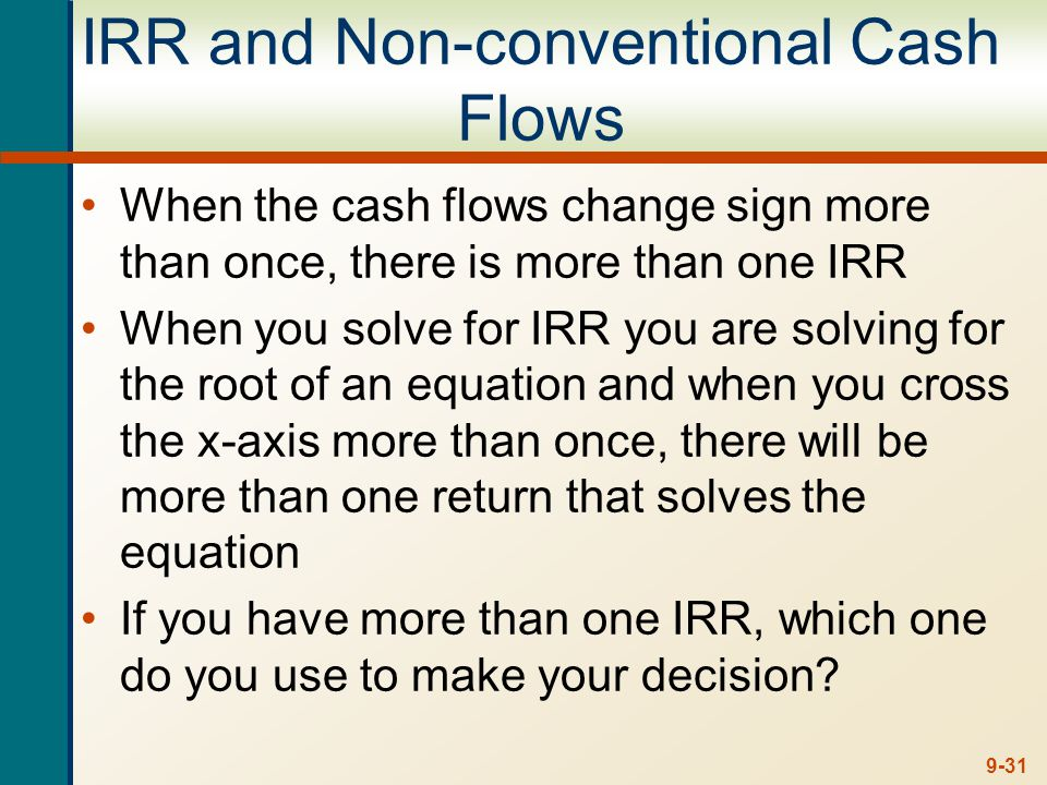 9-31 IRR and Non-conventional Cash Flows When the cash flows change sign more than once, there is more than one IRR When you solve for IRR you are sol