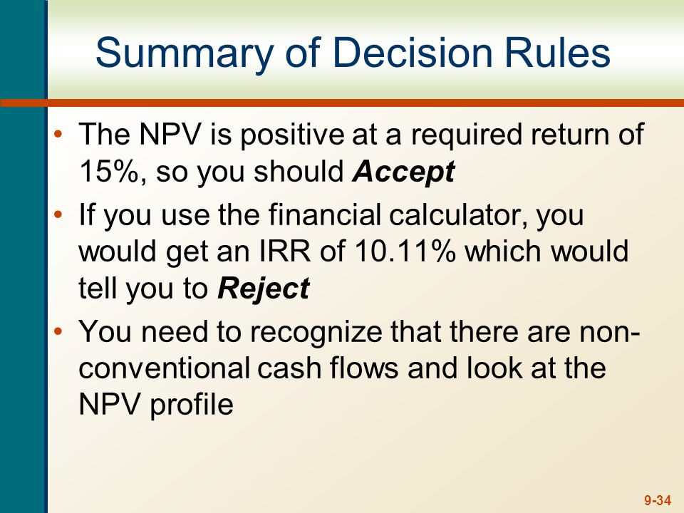 9-34 Summary of Decision Rules The NPV is positive at a required return of 15%, so you should Accept If you use the financial calculator, you would ge