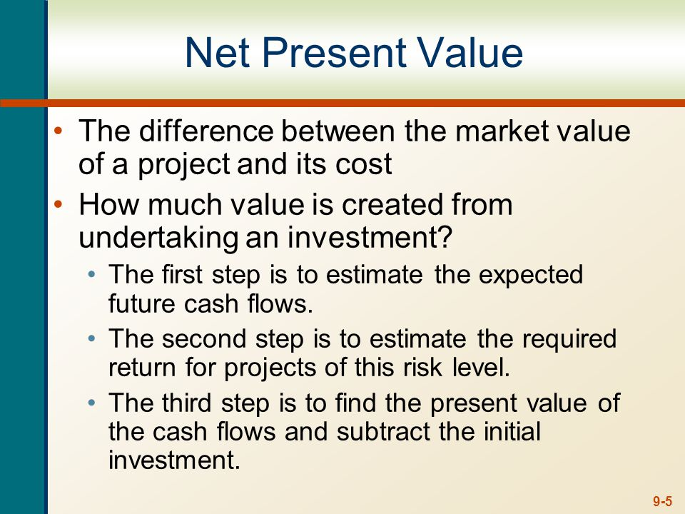 9-5 Net Present Value The difference between the market value of a project and its cost How much value is created from undertaking an investment? The