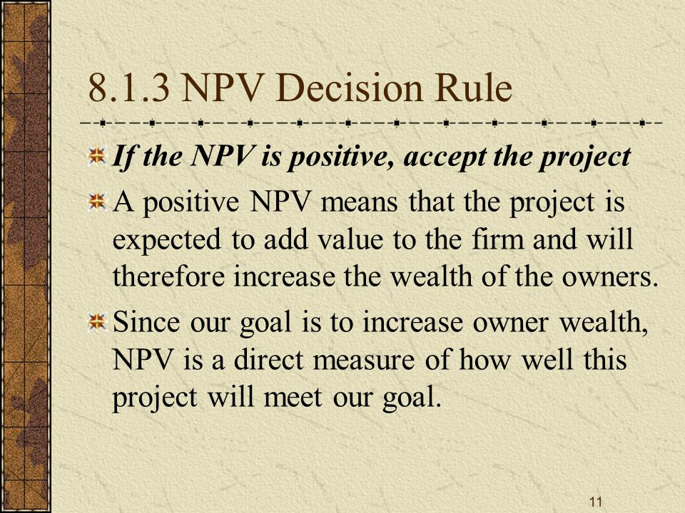 11 8.1.3 NPV Decision Rule If the NPV is positive, accept the project A positive NPV means that the project is expected to add value to the firm and will therefore increase the wealth of the owners.