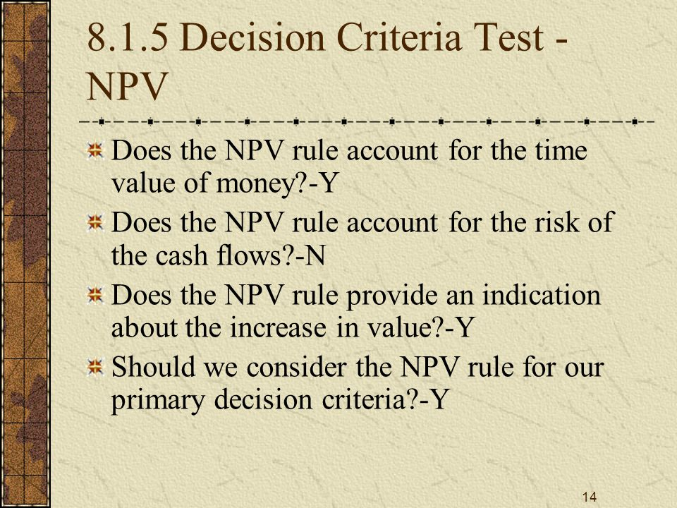 14 8.1.5 Decision Criteria Test - NPV Does the NPV rule account for the time value of money?-Y Does the NPV rule account for the risk of the cash flow