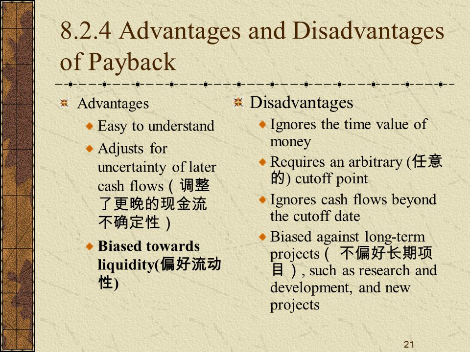 21 8.2.4 Advantages and Disadvantages of Payback Advantages Easy to understand Adjusts for uncertainty of later cash flows (调整 了更晚的现金流 不确定性) Biased to