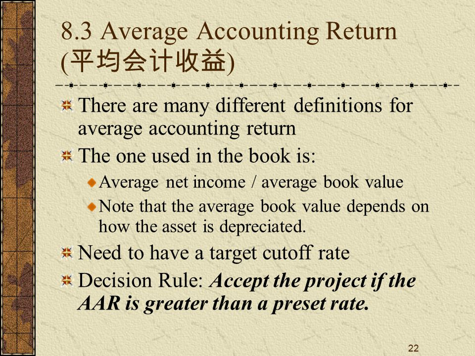 22 8.3 Average Accounting Return ( 平均会计收益 ) There are many different definitions for average accounting return The one used in the book is: Average ne
