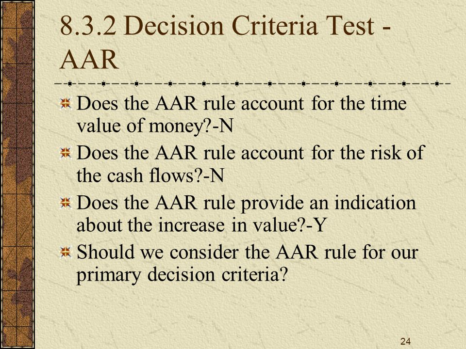 24 8.3.2 Decision Criteria Test - AAR Does the AAR rule account for the time value of money?-N Does the AAR rule account for the risk of the cash flow