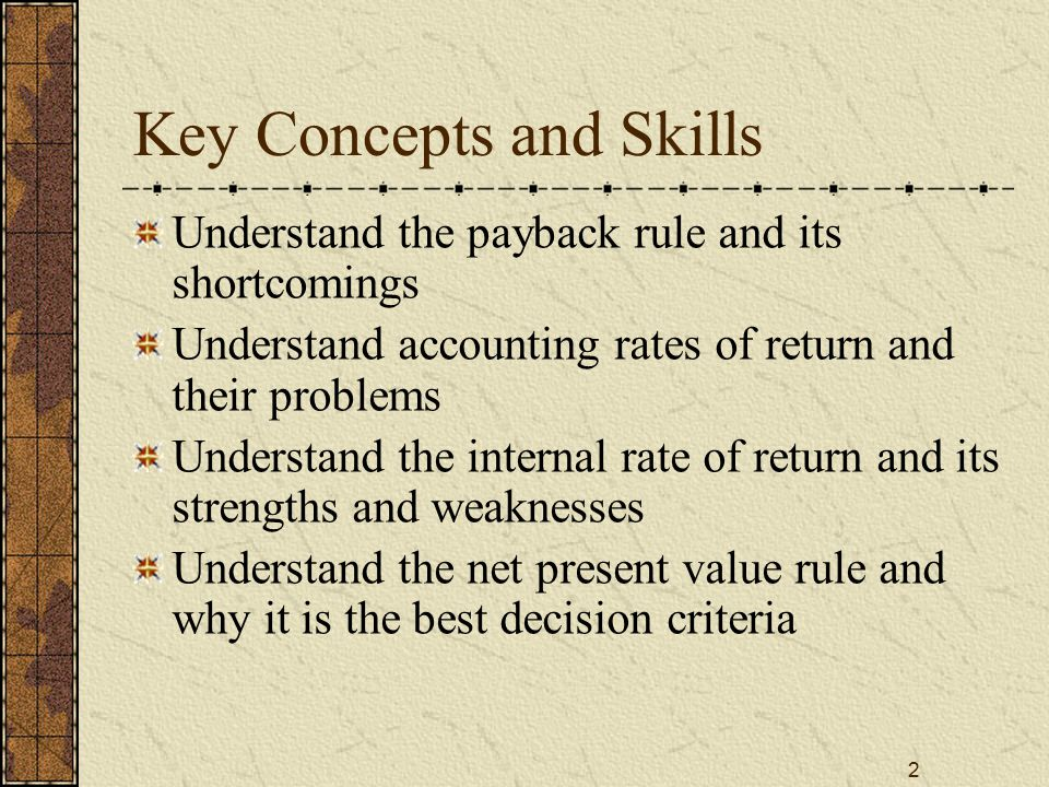 2 Key Concepts and Skills Understand the payback rule and its shortcomings Understand accounting rates of return and their problems Understand the int