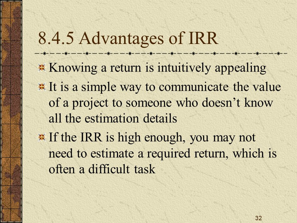 32 8.4.5 Advantages of IRR Knowing a return is intuitively appealing It is a simple way to communicate the value of a project to someone who doesn't k